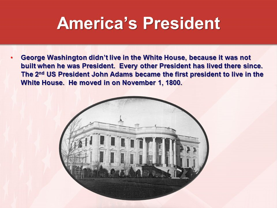 George Washington didnt live in the White House, because it was not built when he was President.