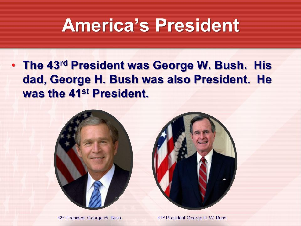 The 43 rd President was George W. Bush. His dad, George H.