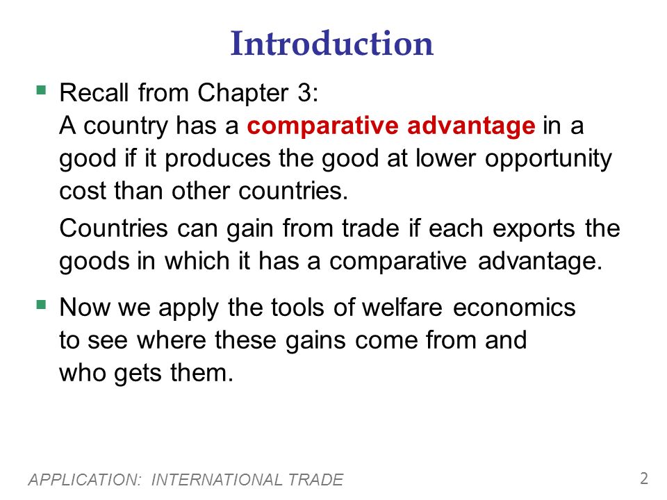 APPLICATION: INTERNATIONAL TRADE 2 Introduction Recall from Chapter 3: A country has a comparative advantage in a good if it produces the good at lower opportunity cost than other countries.