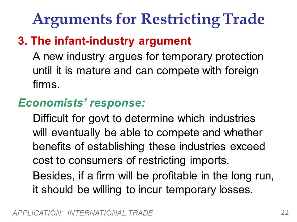 APPLICATION: INTERNATIONAL TRADE 21 Arguments for Restricting Trade 2. The national security argument An industry vital to national security should be