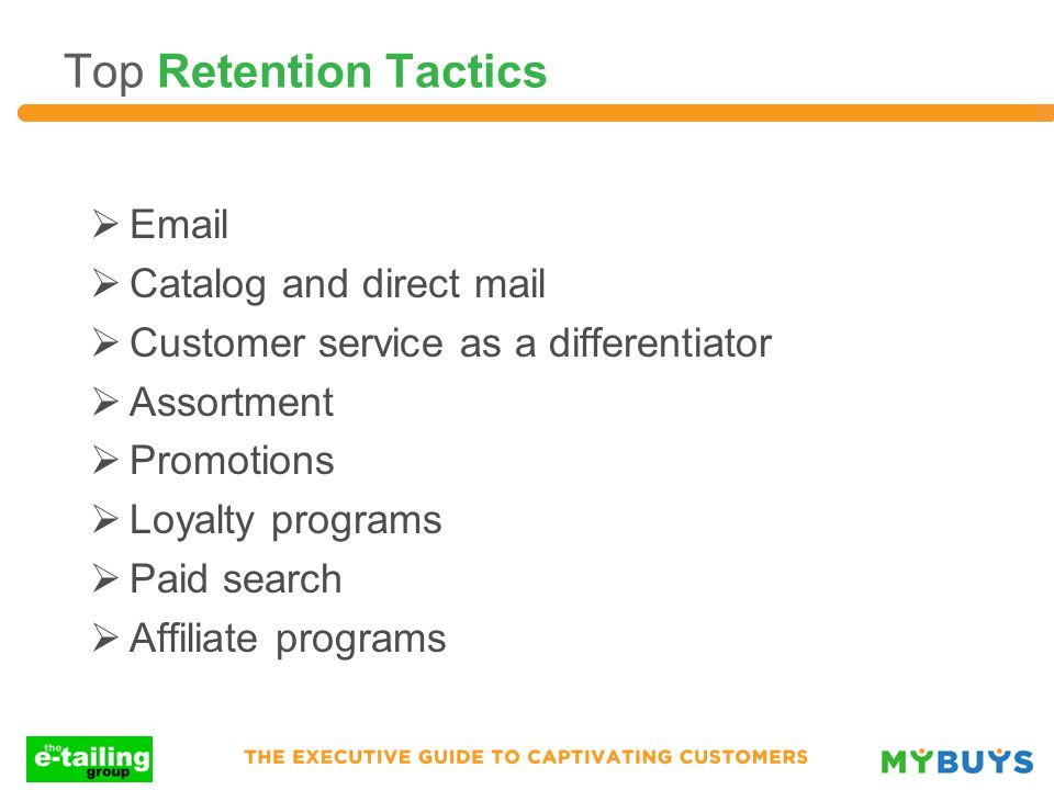 Top Retention Tactics Email Catalog and direct mail Customer service as a differentiator Assortment Promotions Loyalty programs Paid search Affiliate