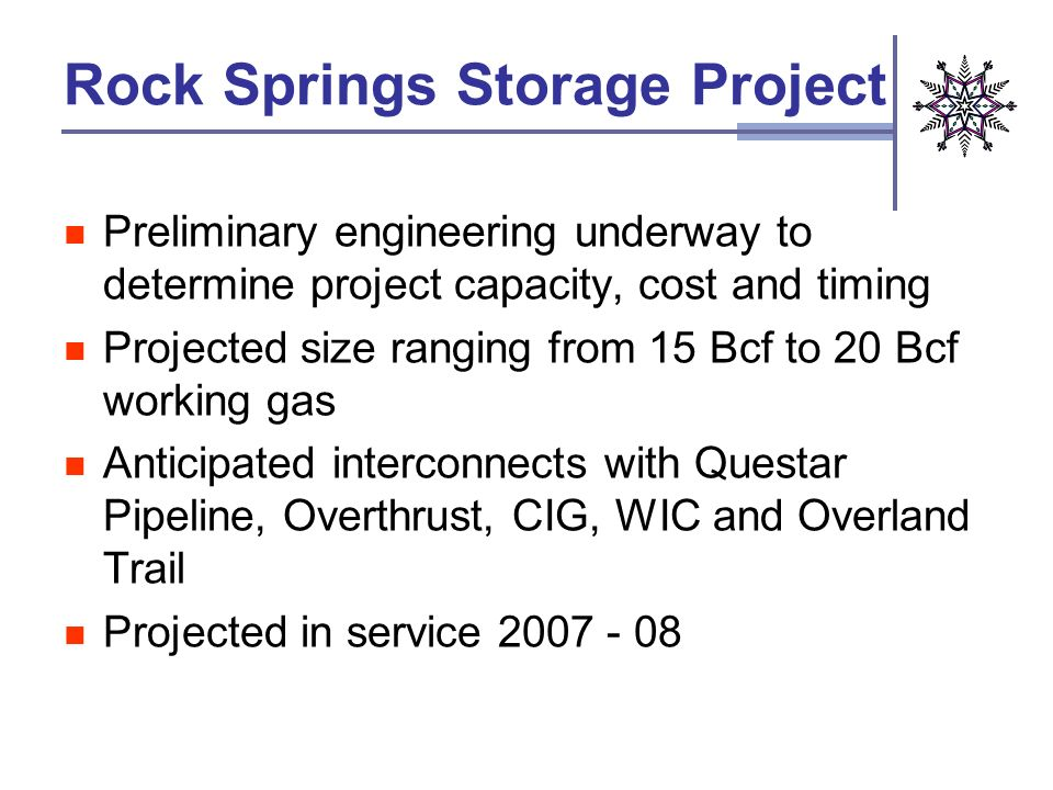 Rock Springs Storage Project Preliminary engineering underway to determine project capacity, cost and timing Projected size ranging from 15 Bcf to 20