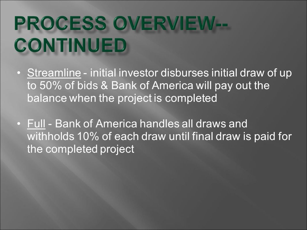 Streamline - initial investor disburses initial draw of up to 50% of bids & Bank of America will pay out the balance when the project is completed Ful