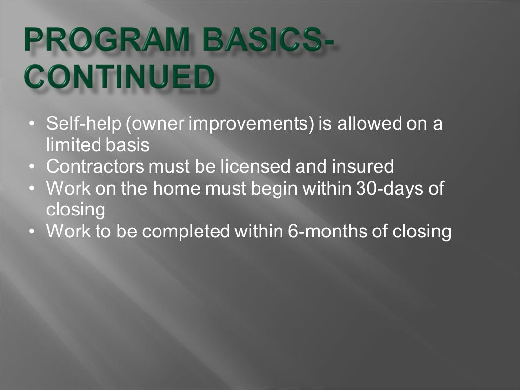 Self-help (owner improvements) is allowed on a limited basis Contractors must be licensed and insured Work on the home must begin within 30-days of cl