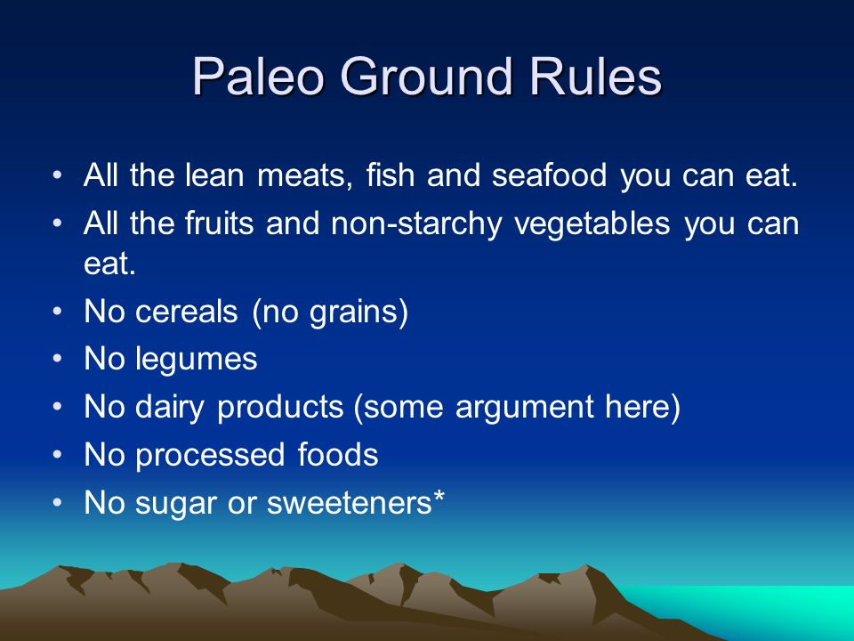 Paleo Ground Rules All the lean meats, fish and seafood you can eat. All the fruits and non-starchy vegetables you can eat. No cereals (no grains) No