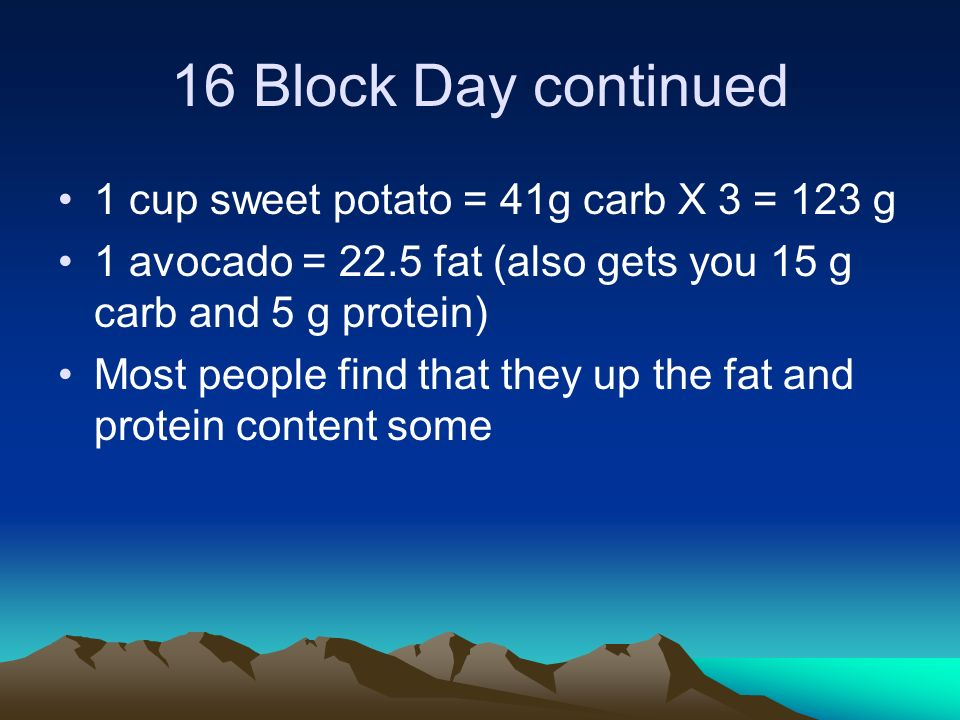 16 Block Day continued 1 cup sweet potato = 41g carb X 3 = 123 g 1 avocado = 22.5 fat (also gets you 15 g carb and 5 g protein) Most people find that