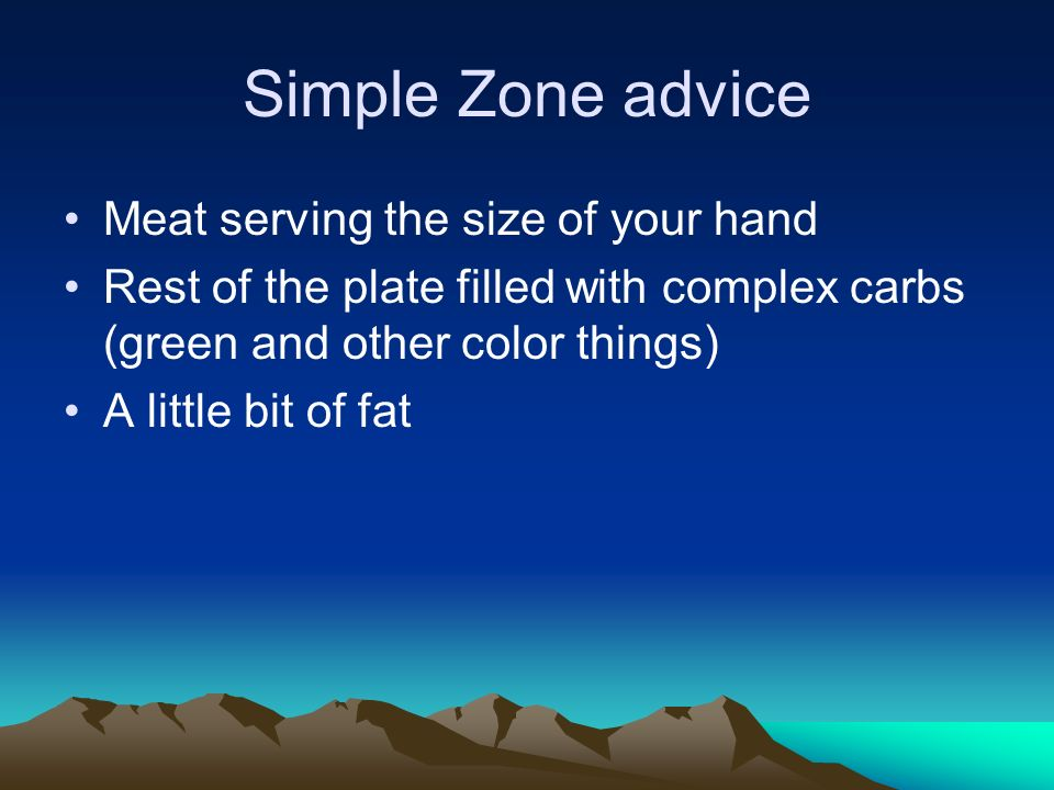 Simple Zone advice Meat serving the size of your hand Rest of the plate filled with complex carbs (green and other color things) A little bit of fat