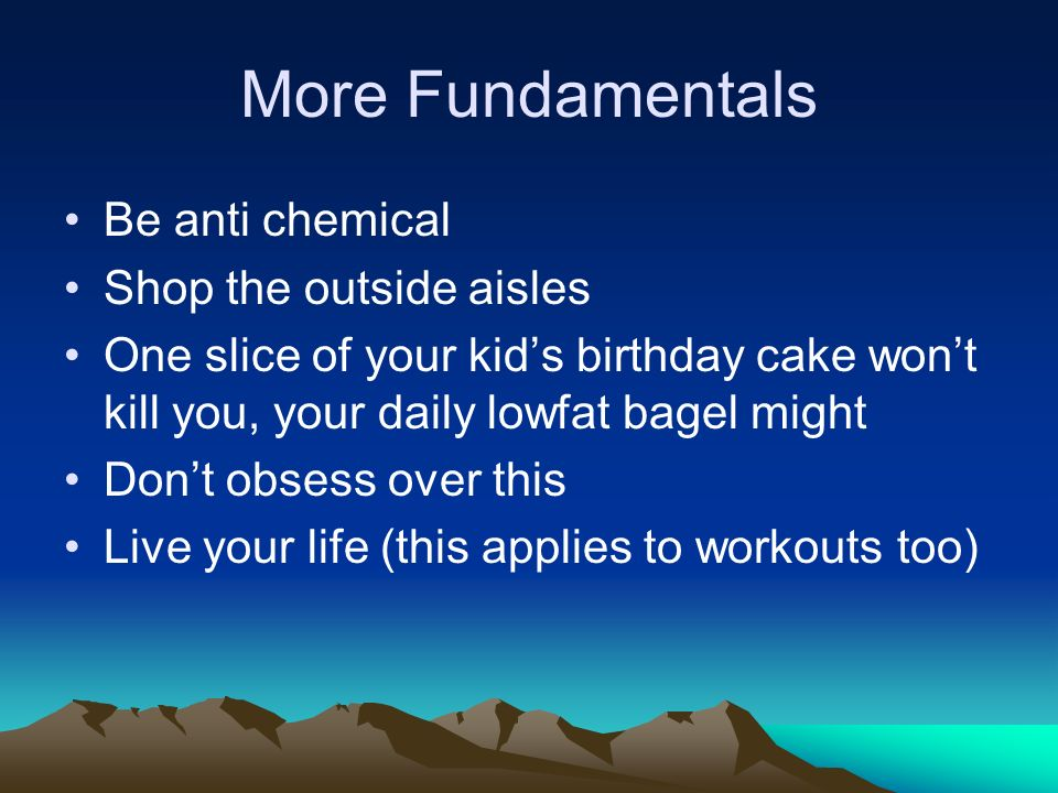 More Fundamentals Be anti chemical Shop the outside aisles One slice of your kids birthday cake wont kill you, your daily lowfat bagel might Dont obse