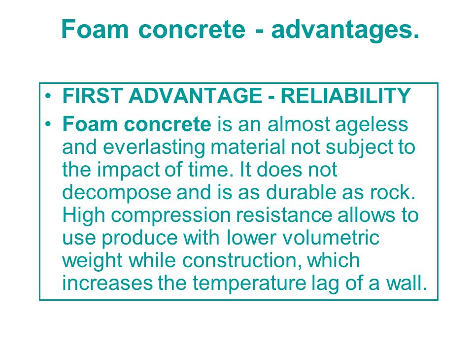 Foam concrete - advantages. FIRST ADVANTAGE - RELIABILITY Foam concrete is an almost ageless and everlasting material not subject to the impact of tim