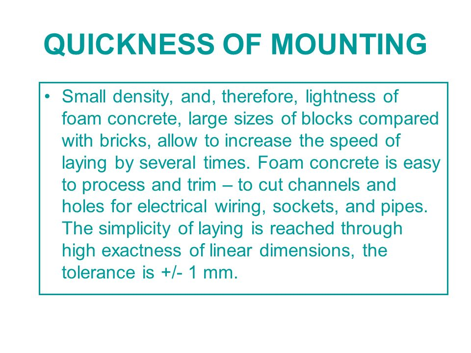 QUICKNESS OF MOUNTING Small density, and, therefore, lightness of foam concrete, large sizes of blocks compared with bricks, allow to increase the spe