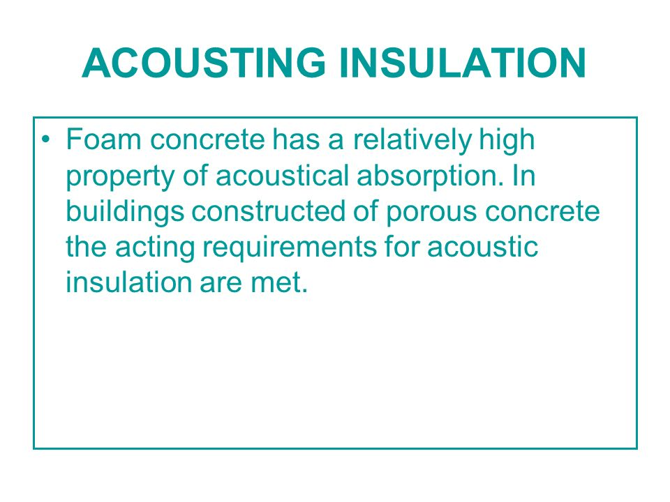 ACOUSTING INSULATION Foam concrete has a relatively high property of acoustical absorption. In buildings constructed of porous concrete the acting req