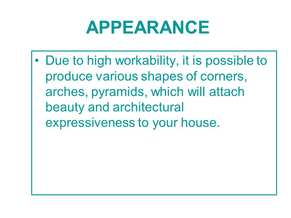 APPEARANCE Due to high workability, it is possible to produce various shapes of corners, arches, pyramids, which will attach beauty and architectural