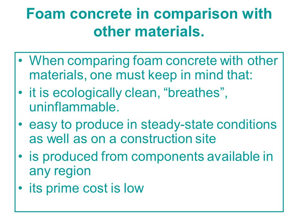 Foam concrete in comparison with other materials. When comparing foam concrete with other materials, one must keep in mind that: it is ecologically cl