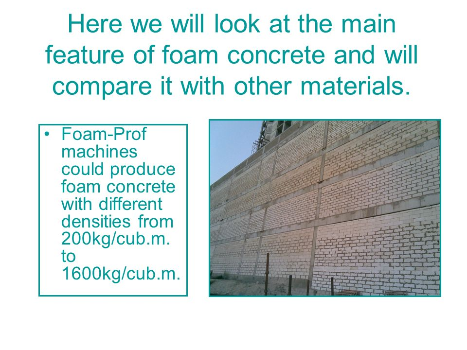 Density 300-500 kg/m3 (19-38 lbs/ft3) Density 300-500 kg/m3 (19-38 lbs/ft3) Made with Cement & Foam Only Foam concrete with this densities is used in roof and floor as insulation against heat and sound and is applied on rigid floors (i.e.