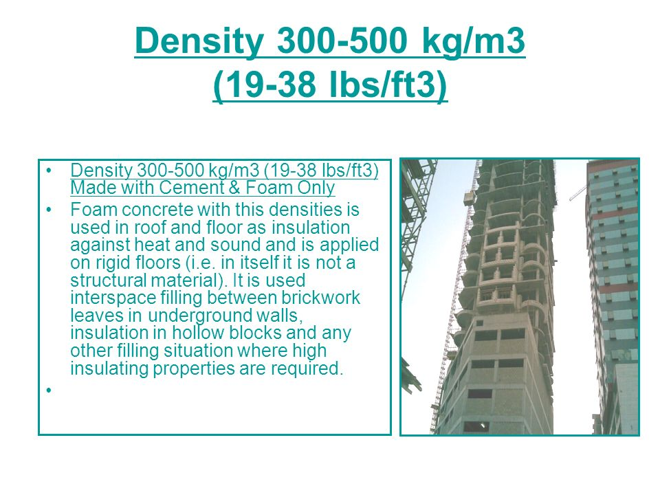 Density 300-500 kg/m3 (19-38 lbs/ft3) Density 300-500 kg/m3 (19-38 lbs/ft3) Made with Cement & Foam Only Foam concrete with this densities is used in