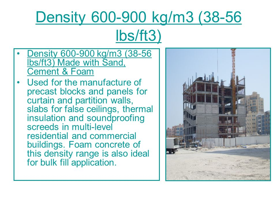 Density 1000-1200 kg/m3 (56-75 lbs/ft3) Density 1000-1200 kg/m3 (56-75 lbs/ft3) Made with Sand, Cement & Foam This material is used in concrete blocks and panels for outer leaves of buildings, architectural ornamentation as well as partition walls, concrete slabs for roofing and floor screeds.
