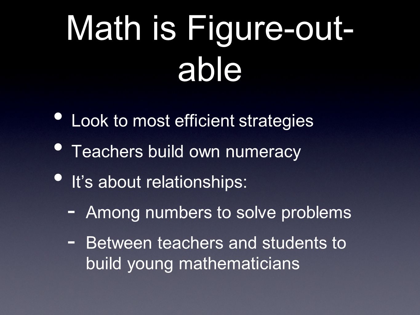 Math is Figure-out- able Look to most efficient strategies Teachers build own numeracy Its about relationships: - Among numbers to solve problems - Between teachers and students to build young mathematicians