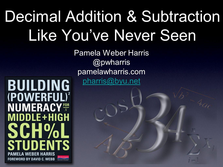 Decimal Addition & Subtraction Like Youve Never Seen Pamela Weber Harris @pwharris pamelawharris.com pharris@byu.net