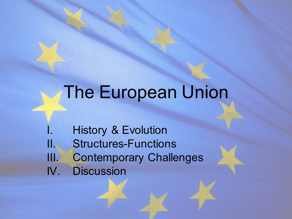 The European Union I.History & Evolution II.Structures-Functions III.Contemporary Challenges IV.Discussion