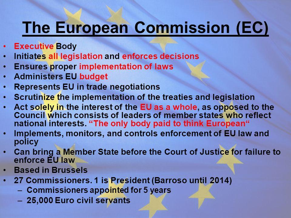 The European Commission (EC) Executive Body Initiates all legislation and enforces decisions Ensures proper implementation of laws Administers EU budg