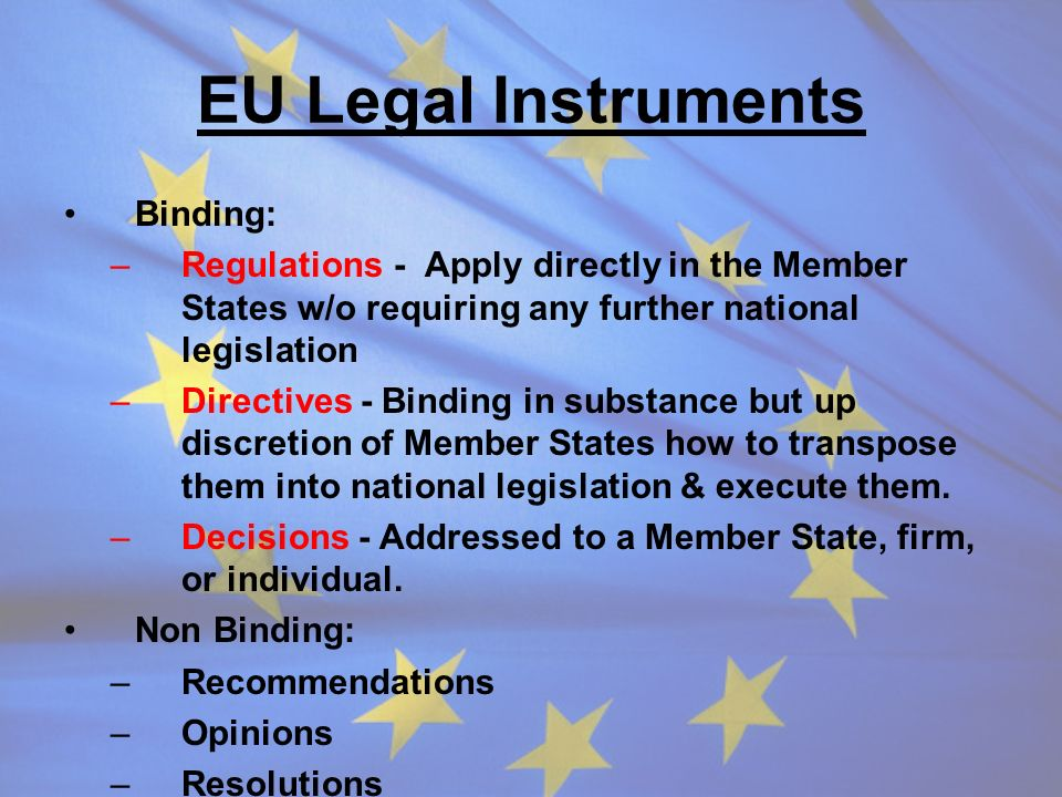 EU Legal Instruments Binding: –Regulations - Apply directly in the Member States w/o requiring any further national legislation –Directives - Binding