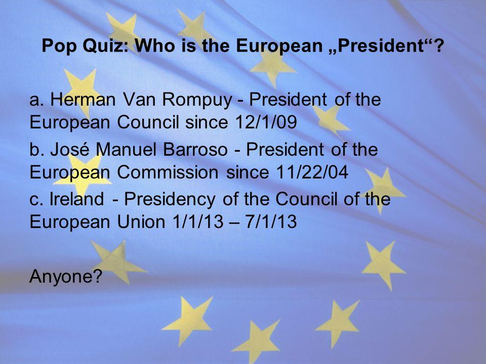 Pop Quiz: Who is the European President? a. Herman Van Rompuy - President of the European Council since 12/1/09 b. José Manuel Barroso - President of