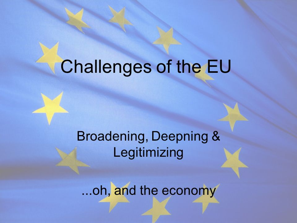 Challenges of the EU Broadening, Deepning & Legitimizing...oh, and the economy