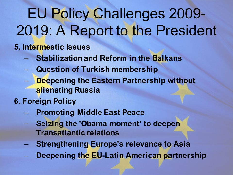 EU Policy Challenges 2009- 2019: A Report to the President 5. Intermestic Issues –Stabilization and Reform in the Balkans –Question of Turkish members