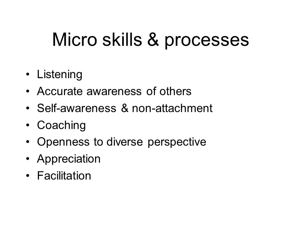 Micro skills & processes Listening Accurate awareness of others Self-awareness & non-attachment Coaching Openness to diverse perspective Appreciation Facilitation