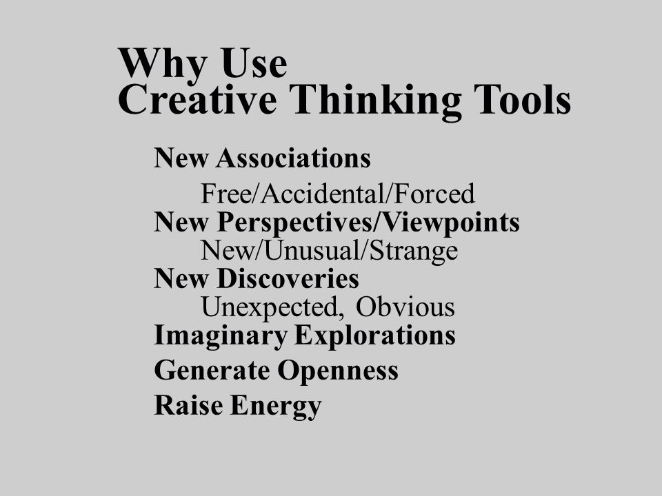 Why Use Creative Thinking Tools New Associations Free/Accidental/Forced New Perspectives/Viewpoints New/Unusual/Strange New Discoveries Unexpected, Ob