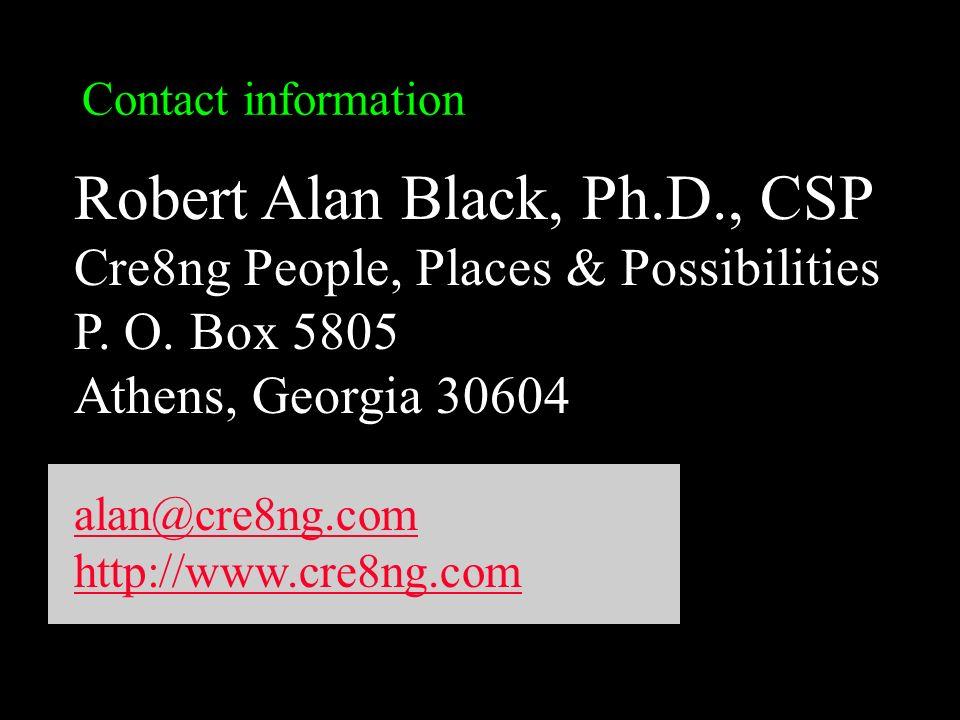 Contact information Robert Alan Black, Ph.D., CSP Cre8ng People, Places & Possibilities P. O. Box 5805 Athens, Georgia 30604 alan@cre8ng.com http://ww