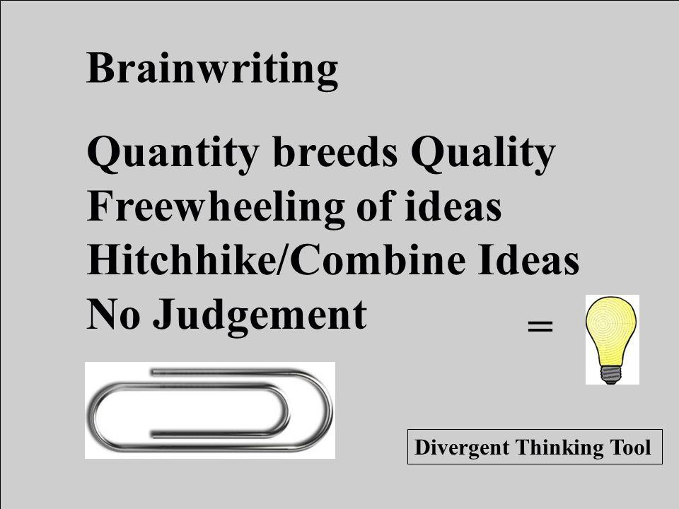 = Divergent Thinking Tool Brainwriting Quantity breeds Quality Freewheeling of ideas Hitchhike/Combine Ideas No Judgement