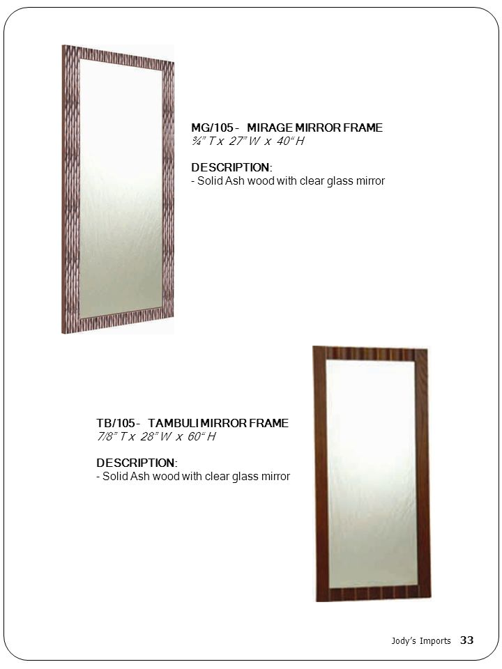 MG/105 - MIRAGE MIRROR FRAME ¾ T x 27 W x 40 H DESCRIPTION: - Solid Ash wood with clear glass mirror TB/105 - TAMBULI MIRROR FRAME 7/8 T x 28 W x 60 H