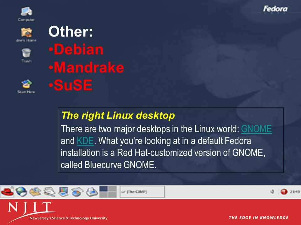 Other: Debian Mandrake SuSE The right Linux desktop There are two major desktops in the Linux world: GNOME and KDE. What you're looking at in a defaul