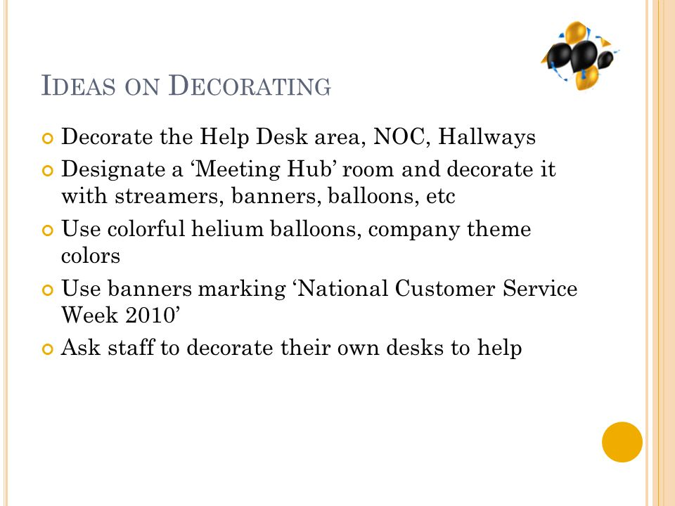 I DEAS ON D ECORATING Decorate the Help Desk area, NOC, Hallways Designate a Meeting Hub room and decorate it with streamers, banners, balloons, etc Use colorful helium balloons, company theme colors Use banners marking National Customer Service Week 2010 Ask staff to decorate their own desks to help