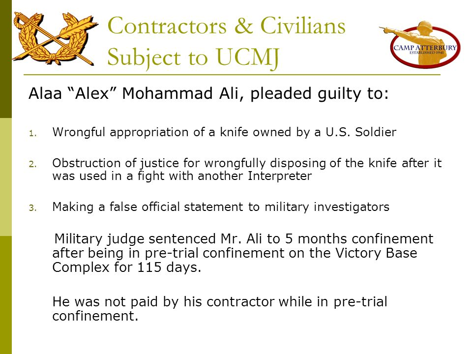 Contractors & Civilians Subject to UCMJ Alaa Alex Mohammad Ali, pleaded guilty to: 1. Wrongful appropriation of a knife owned by a U.S. Soldier 2. Obs