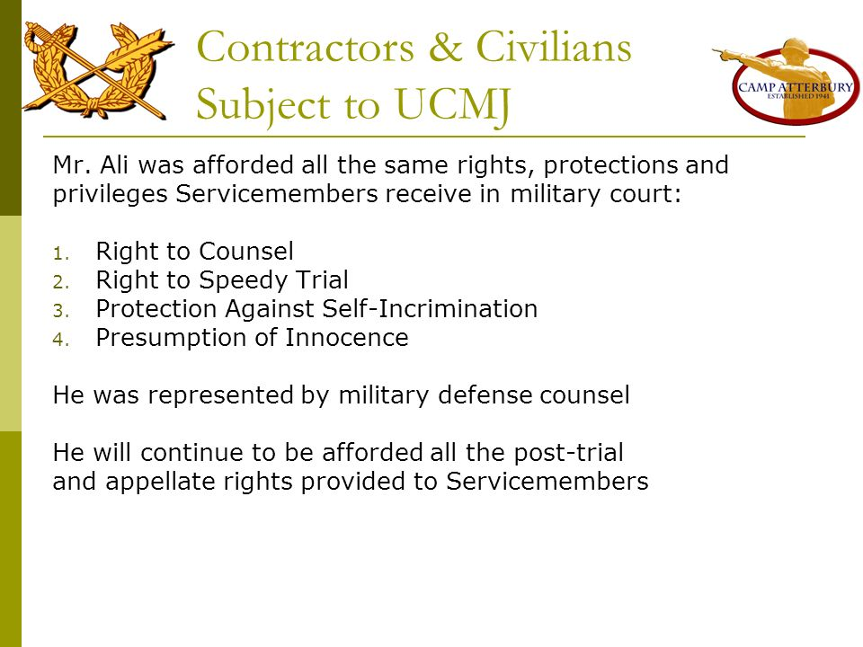 Contractors & Civilians Subject to UCMJ Mr. Ali was afforded all the same rights, protections and privileges Servicemembers receive in military court: