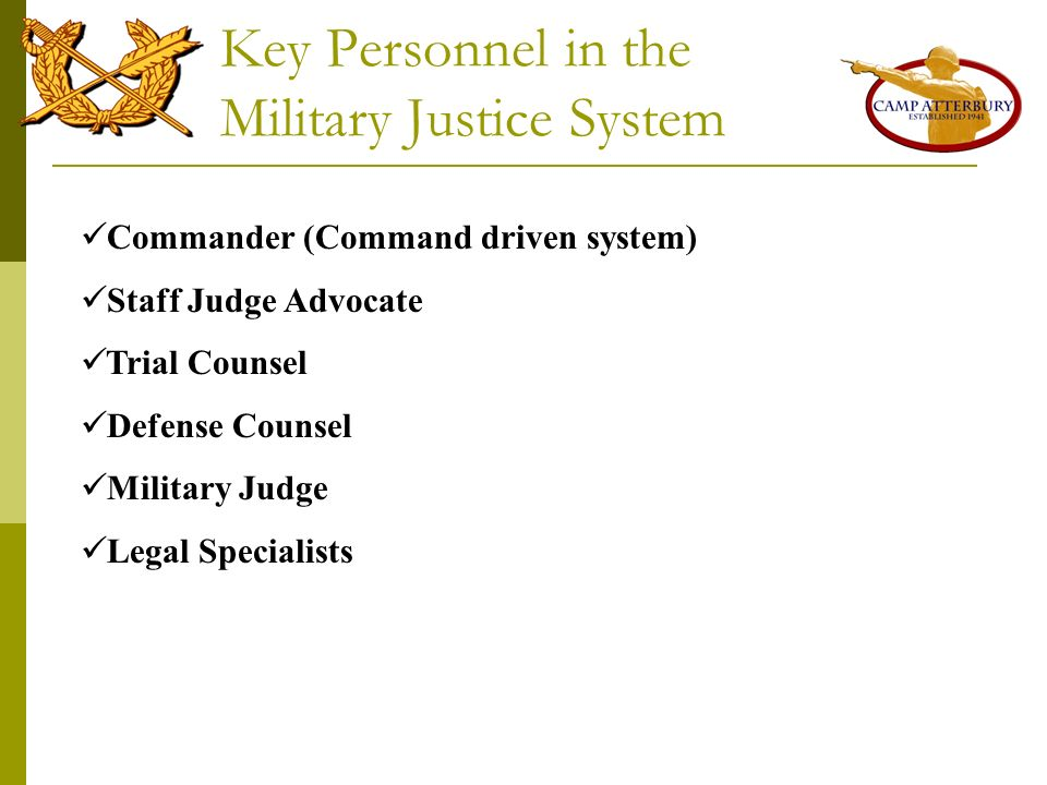Key Personnel in the Military Justice System Commander (Command driven system) Staff Judge Advocate Trial Counsel Defense Counsel Military Judge Legal