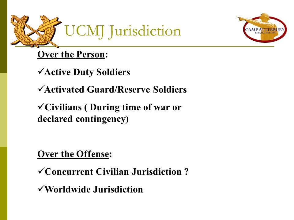 UCMJ Jurisdiction Over the Person: Active Duty Soldiers Activated Guard/Reserve Soldiers Civilians ( During time of war or declared contingency) Over