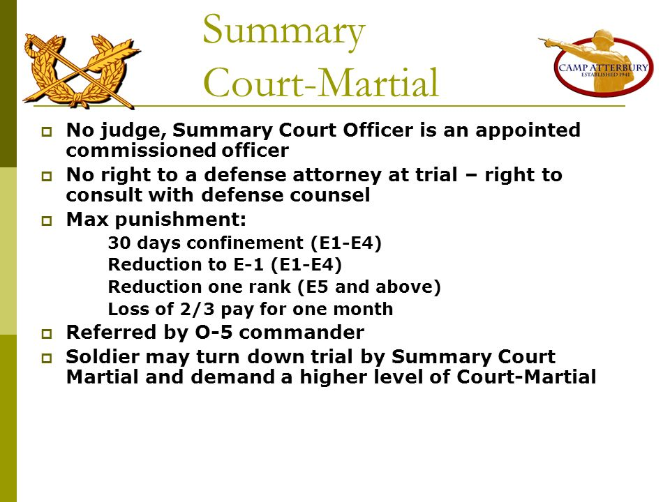 Summary Court-Martial No judge, Summary Court Officer is an appointed commissioned officer No right to a defense attorney at trial – right to consult