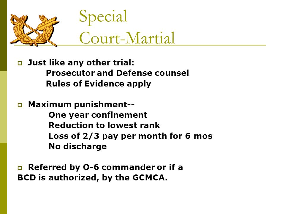 Special Court-Martial Just like any other trial: Prosecutor and Defense counsel Rules of Evidence apply Maximum punishment-- One year confinement Redu