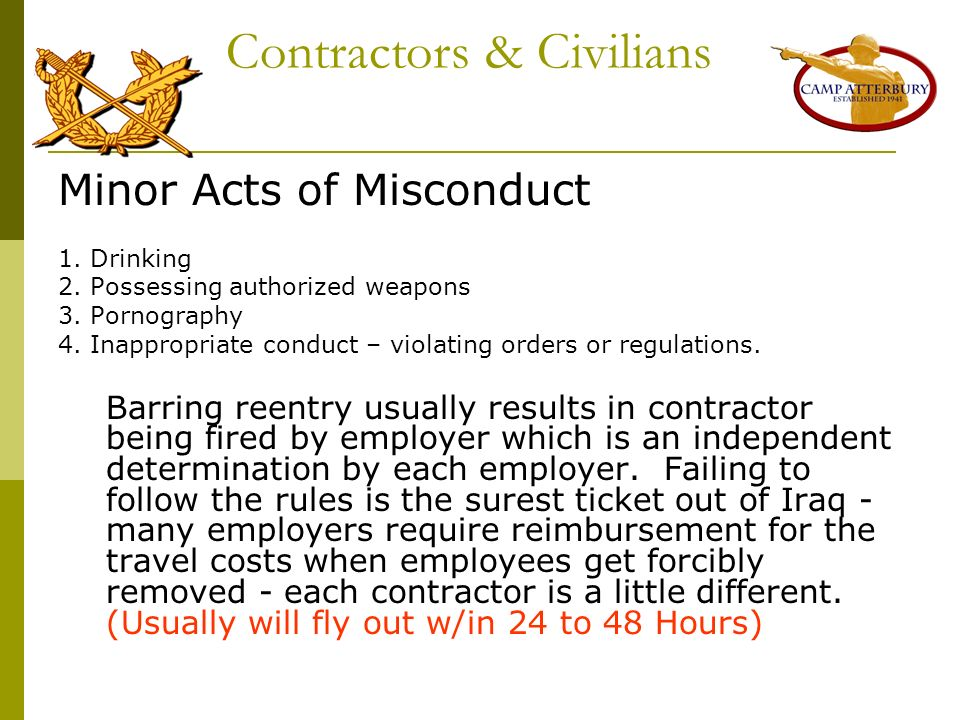 Contractors & Civilians Minor Acts of Misconduct 1. Drinking 2. Possessing authorized weapons 3. Pornography 4. Inappropriate conduct – violating orde