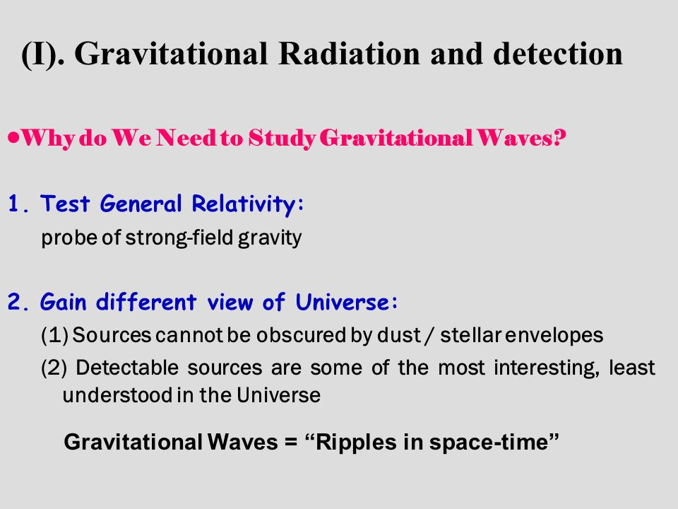 Why do We Need to Study Gravitational Waves? 1. Test General Relativity: probe of strong-field gravity 2. Gain different view of Universe: (1) Sources