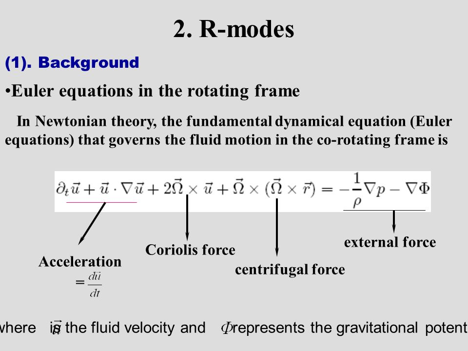 In Newtonian theory, the fundamental dynamical equation (Euler equations) that governs the fluid motion in the co-rotating frame is Acceleration = Coriolis force centrifugal force external force where is the fluid velocity and represents the gravitational potential.