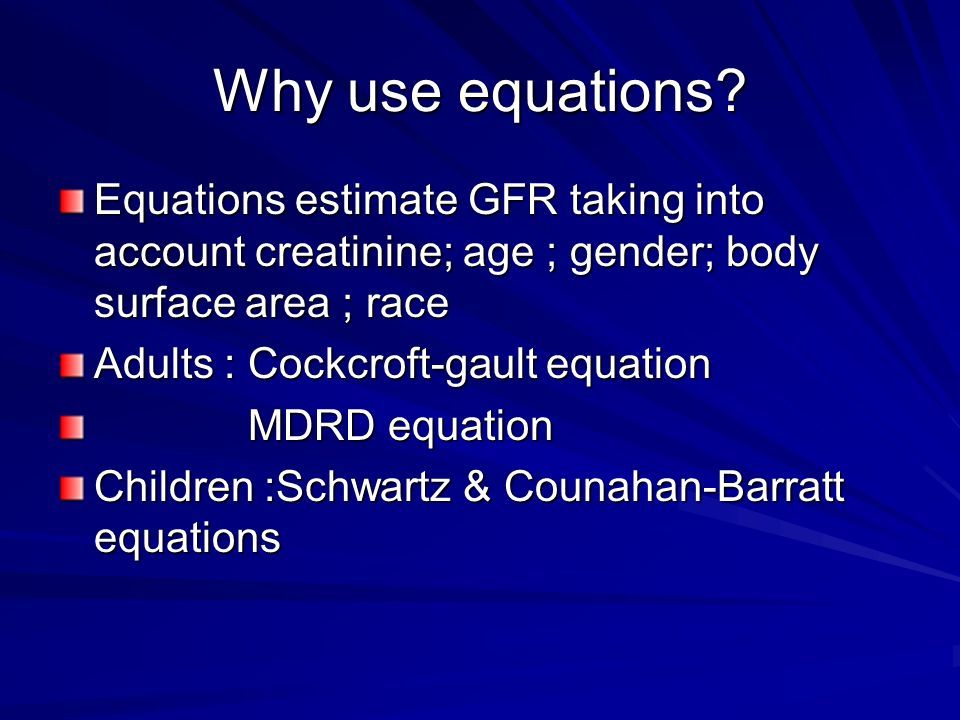 Why use equations? Equations estimate GFR taking into account creatinine; age ; gender; body surface area ; race Adults : Cockcroft-gault equation MDR