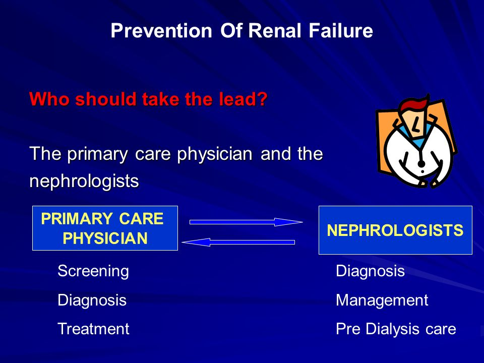 Who should take the lead? The primary care physician and the nephrologists PRIMARY CARE PHYSICIAN Screening Diagnosis Treatment NEPHROLOGISTS Diagnosi