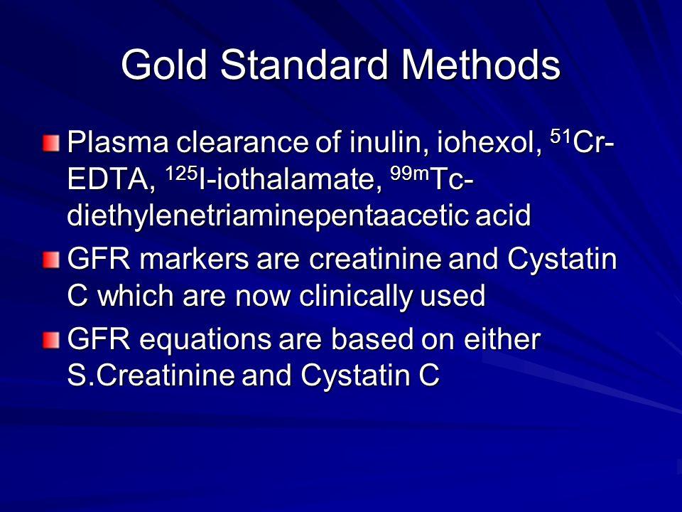 Gold Standard Methods Plasma clearance of inulin, iohexol, 51 Cr- EDTA, 125 I-iothalamate, 99m Tc- diethylenetriaminepentaacetic acid GFR markers are