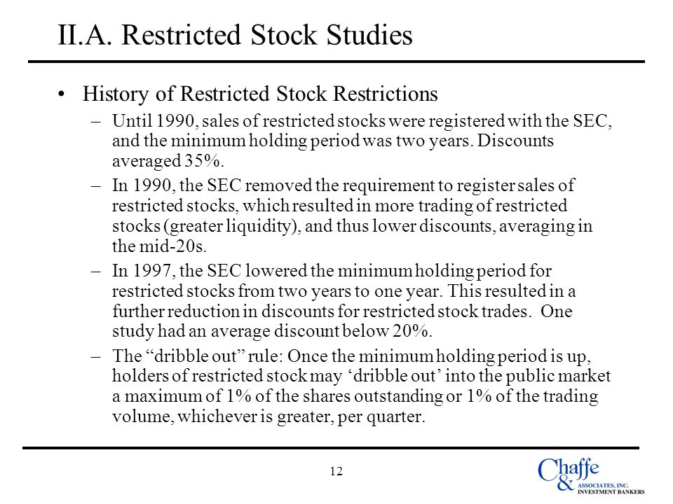 12 II.A. Restricted Stock Studies History of Restricted Stock Restrictions –Until 1990, sales of restricted stocks were registered with the SEC, and t