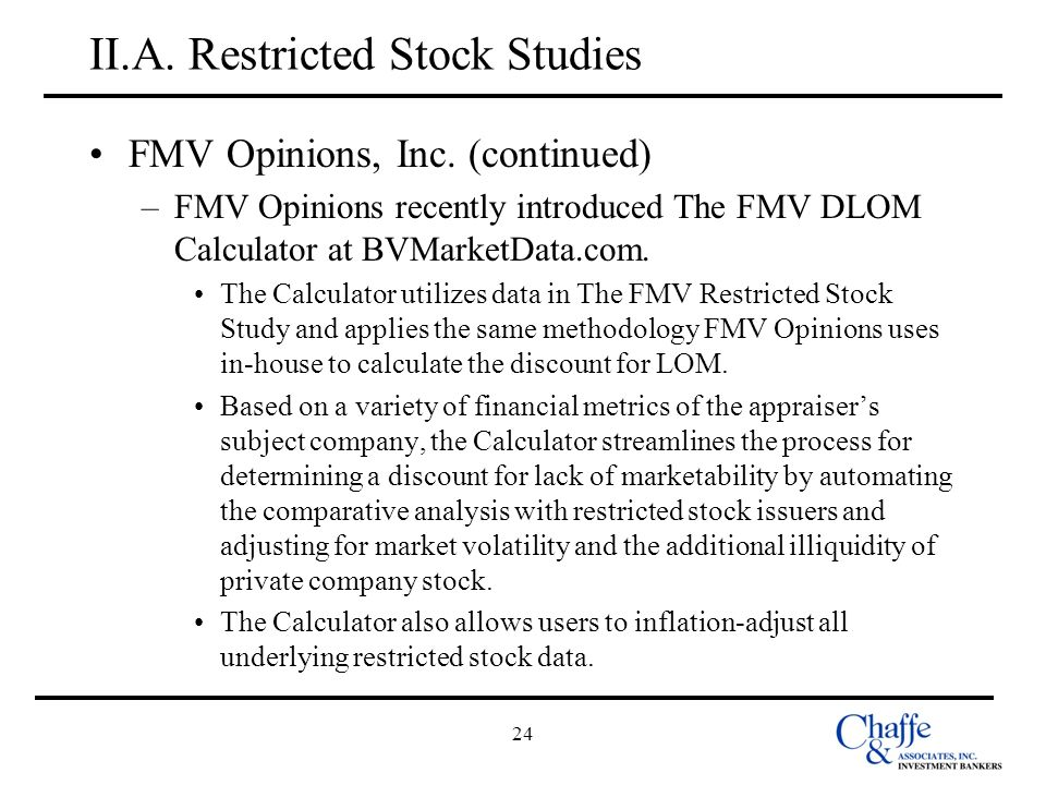 24 II.A. Restricted Stock Studies FMV Opinions, Inc. (continued) –FMV Opinions recently introduced The FMV DLOM Calculator at BVMarketData.com. The Ca