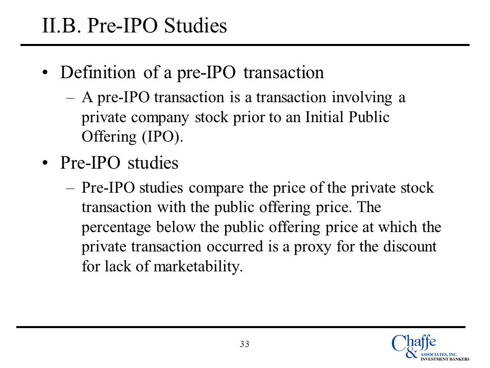 33 II.B. Pre-IPO Studies Definition of a pre-IPO transaction –A pre-IPO transaction is a transaction involving a private company stock prior to an Ini
